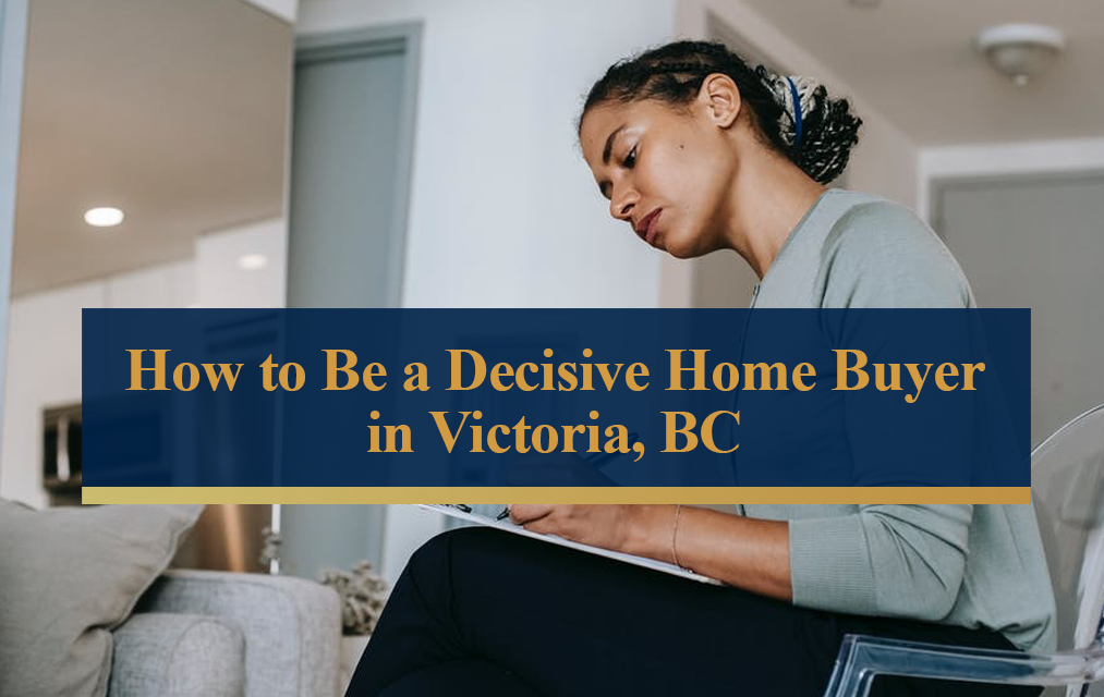 how to be a decisive home buyer in victoria bc